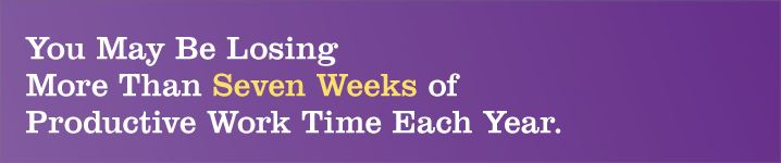 You May Be Losing More Than Seven Weeks of Productive Work Time Each Year.